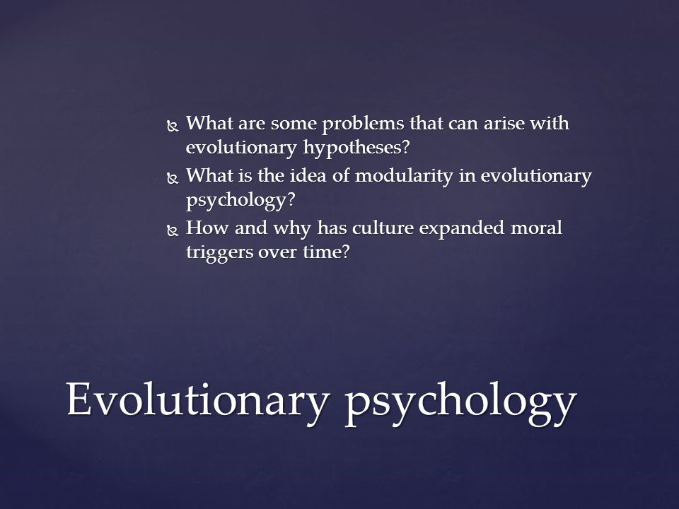  What are some problems that can arise with evolutionary hypotheses?  What is the idea of modularity in evolutionary psychology?  How and why has c