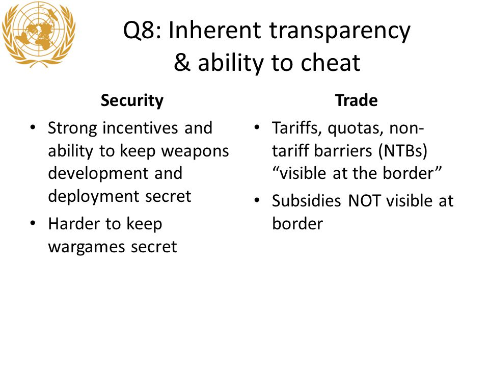 Q8: Inherent transparency & ability to cheat Security Strong incentives and ability to keep weapons development and deployment secret Harder to keep wargames secret Trade Tariffs, quotas, non- tariff barriers (NTBs) visible at the border Subsidies NOT visible at border