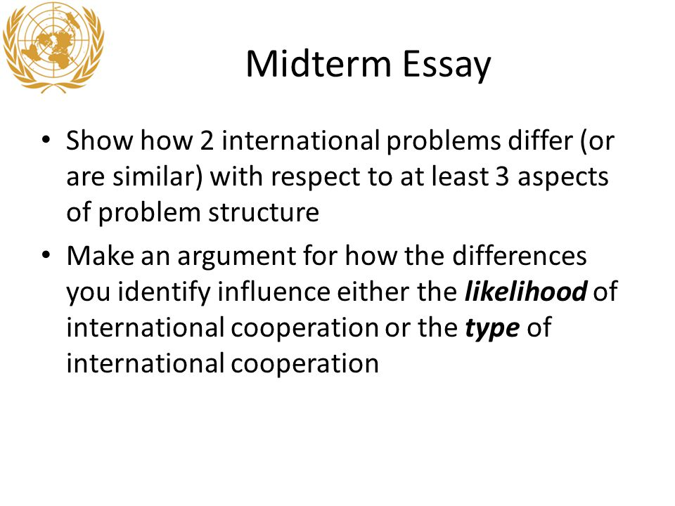 Midterm Essay Show how 2 international problems differ (or are similar) with respect to at least 3 aspects of problem structure Make an argument for how the differences you identify influence either the likelihood of international cooperation or the type of international cooperation