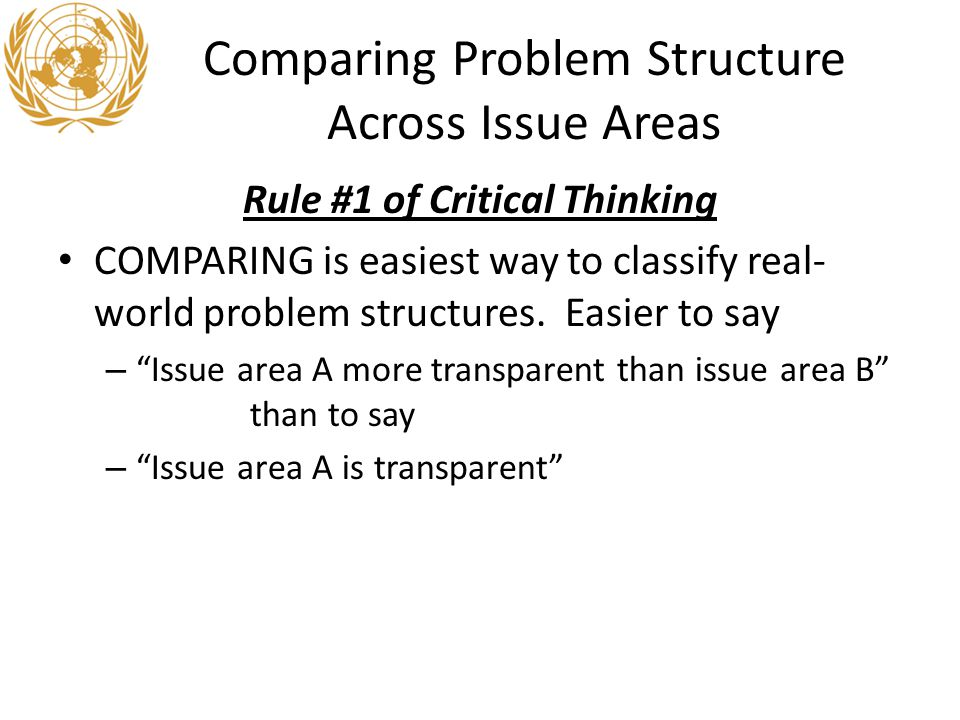 Comparing Problem Structure Across Issue Areas Rule #1 of Critical Thinking COMPARING is easiest way to classify real- world problem structures.