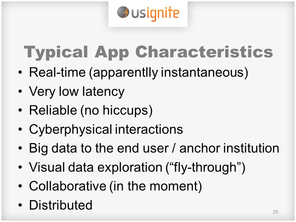 Typical App Characteristics Real-time (apparentlly instantaneous) Very low latency Reliable (no hiccups) Cyberphysical interactions Big data to the end user / anchor institution Visual data exploration ( fly-through ) Collaborative (in the moment) Distributed 26