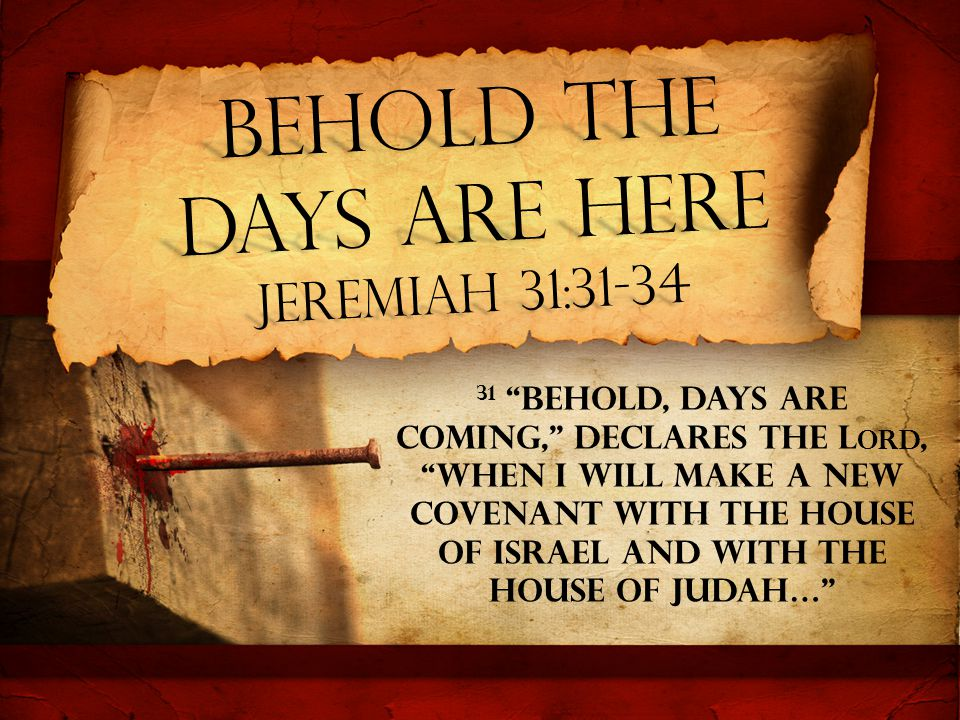 Behold The Days are Here Jeremiah 31:31-34 31 Behold, days are coming, declares the L ORD, when I will make a new covenant with the house of Israel and with the house of Judah…