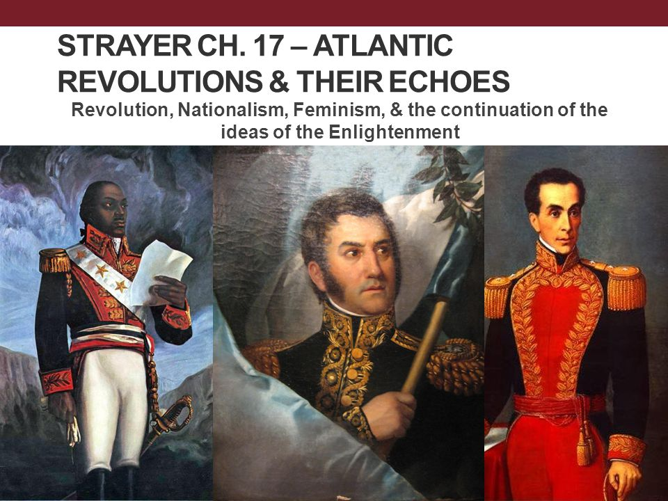 STRAYER CH. 17 – ATLANTIC REVOLUTIONS & THEIR ECHOES Revolution, Nationalism, Feminism, & the continuation of the ideas of the Enlightenment