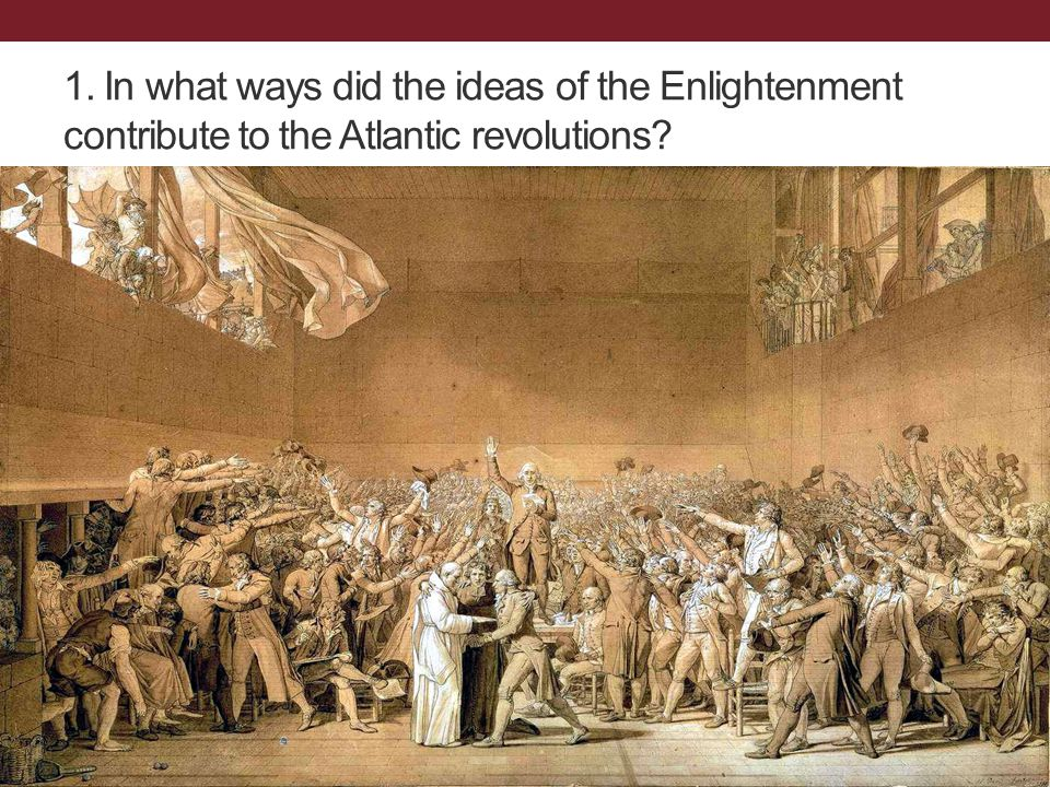 1. In what ways did the ideas of the Enlightenment contribute to the Atlantic revolutions?