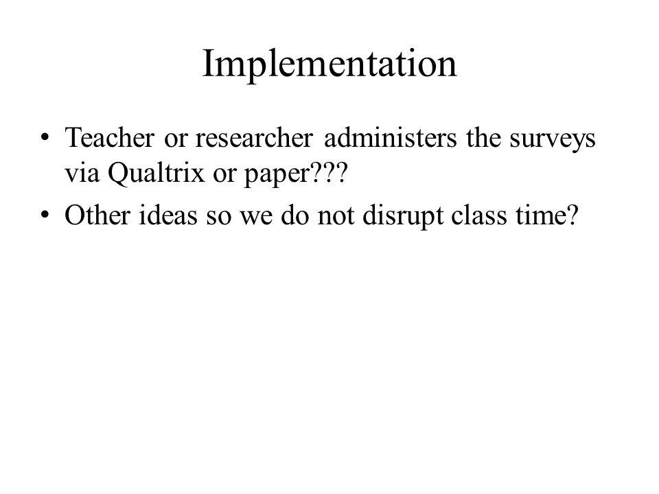Implementation Teacher or researcher administers the surveys via Qualtrix or paper??.