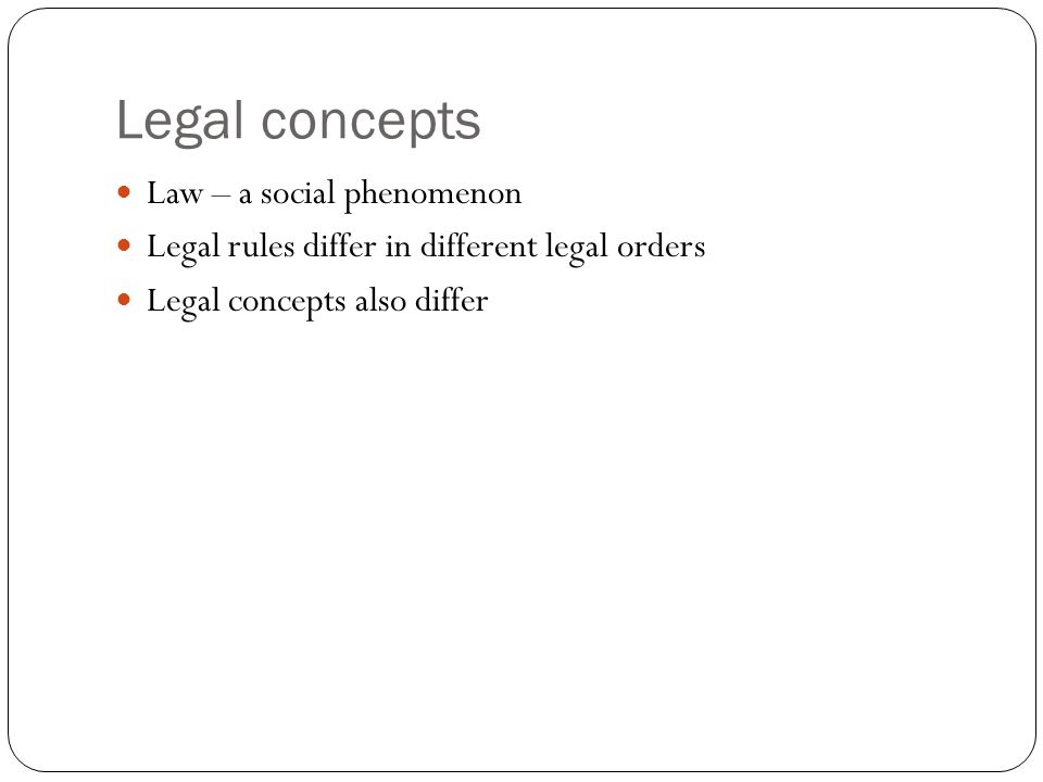 Legal concepts Law – a social phenomenon Legal rules differ in different legal orders Legal concepts also differ