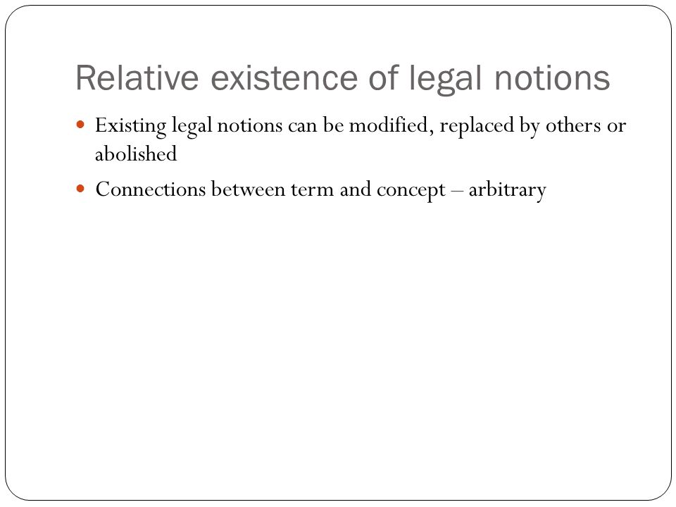 Relative existence of legal notions Existing legal notions can be modified, replaced by others or abolished Connections between term and concept – arb