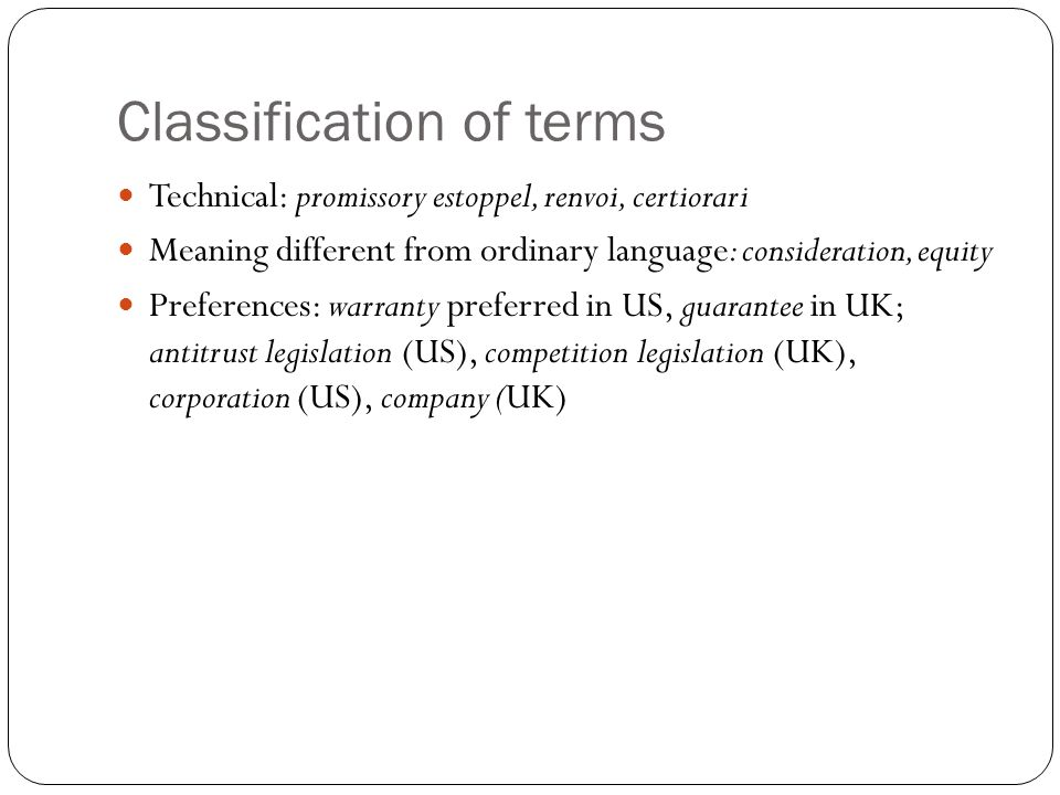 Classification of terms Technical: promissory estoppel, renvoi, certiorari Meaning different from ordinary language: consideration, equity Preferences