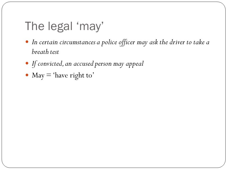 The legal 'may' In certain circumstances a police officer may ask the driver to take a breath test If convicted, an accused person may appeal May = 'h