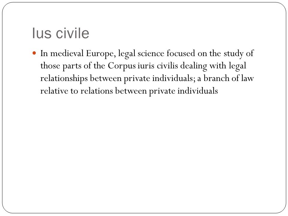 Ius civile In medieval Europe, legal science focused on the study of those parts of the Corpus iuris civilis dealing with legal relationships between