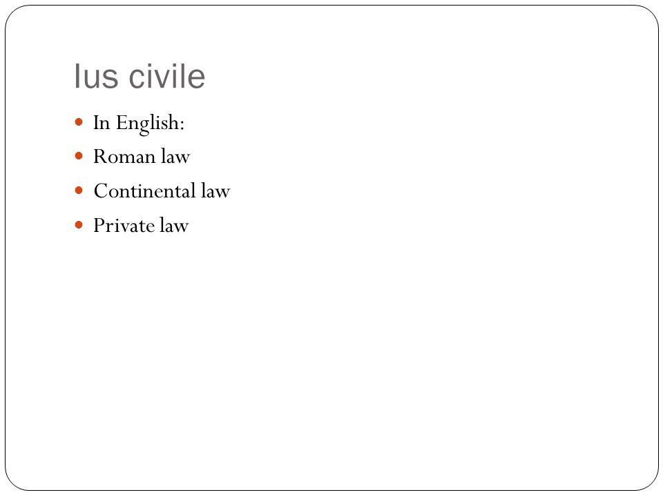 Ius civile In English: Roman law Continental law Private law