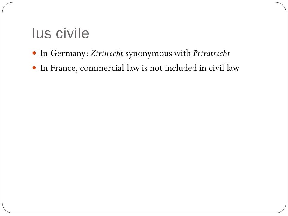 Ius civile In Germany: Zivilrecht synonymous with Privatrecht In France, commercial law is not included in civil law