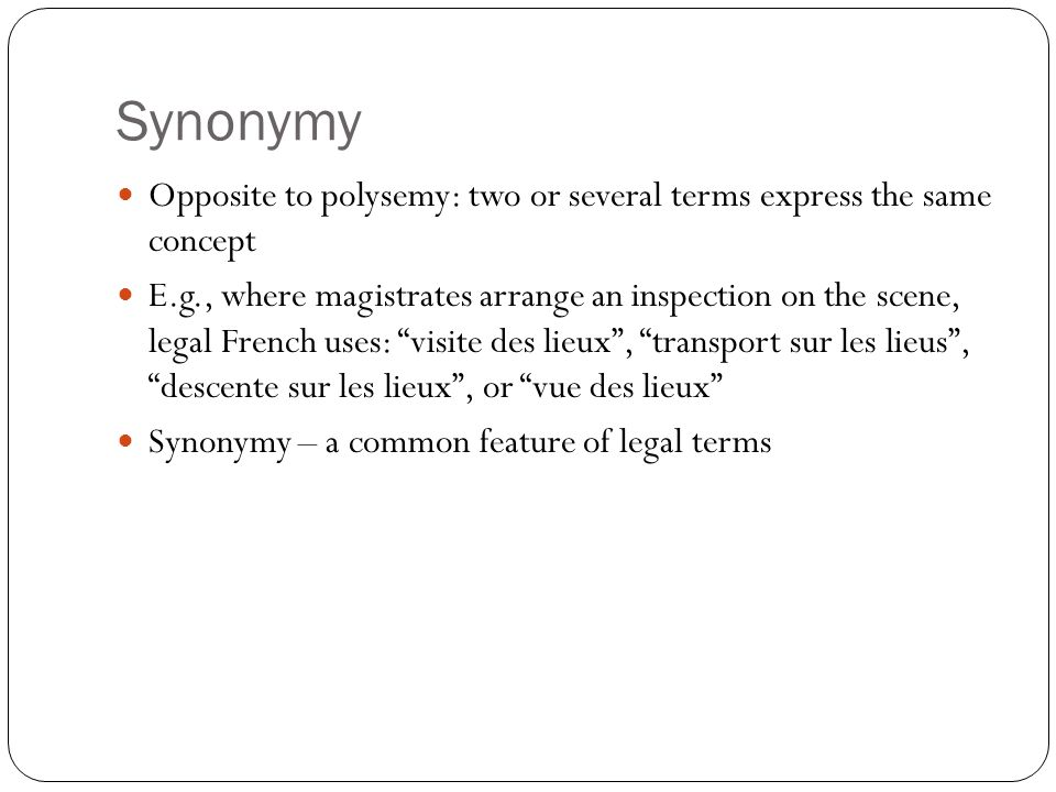 Synonymy Opposite to polysemy: two or several terms express the same concept E.g., where magistrates arrange an inspection on the scene, legal French