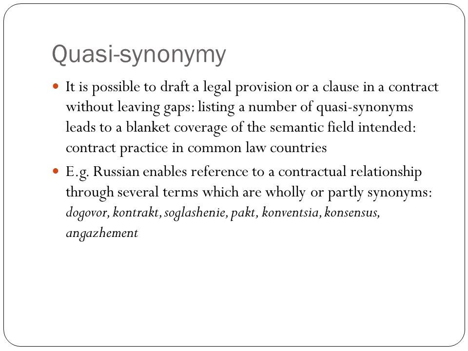 Quasi-synonymy It is possible to draft a legal provision or a clause in a contract without leaving gaps: listing a number of quasi-synonyms leads to a
