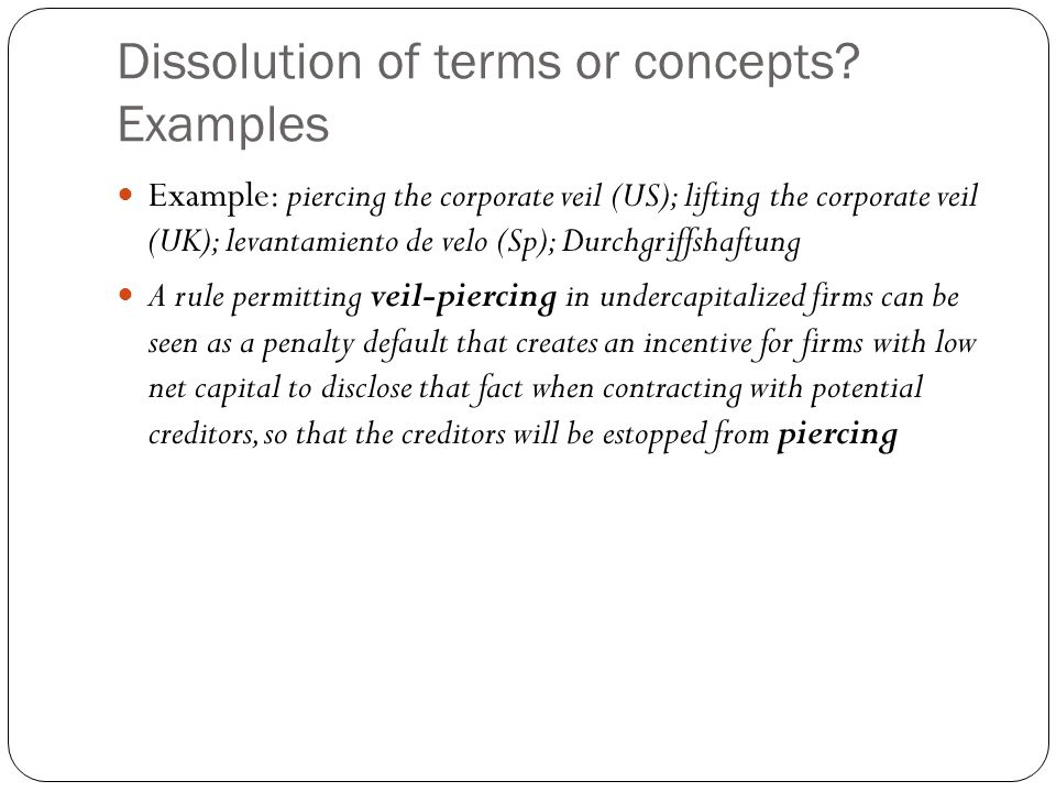 Dissolution of terms or concepts? Examples Example: piercing the corporate veil (US); lifting the corporate veil (UK); levantamiento de velo (Sp); Dur