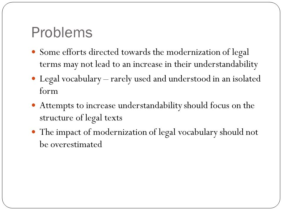 Problems Some efforts directed towards the modernization of legal terms may not lead to an increase in their understandability Legal vocabulary – rare