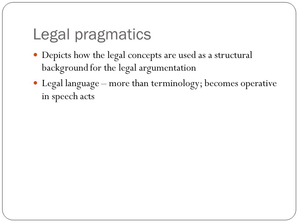 Legal pragmatics Depicts how the legal concepts are used as a structural background for the legal argumentation Legal language – more than terminology