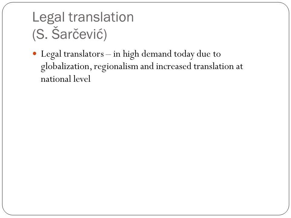Legal translation (S. Šarčević) Legal translators – in high demand today due to globalization, regionalism and increased translation at national level