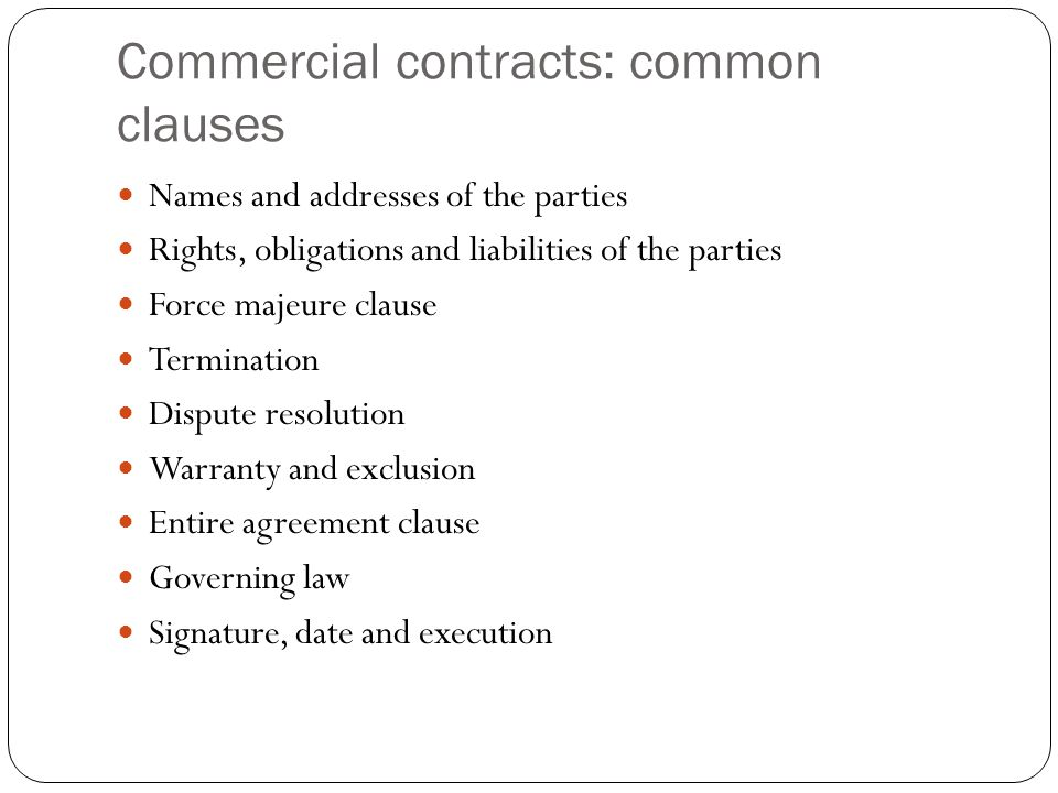 Commercial contracts: common clauses Names and addresses of the parties Rights, obligations and liabilities of the parties Force majeure clause Termin