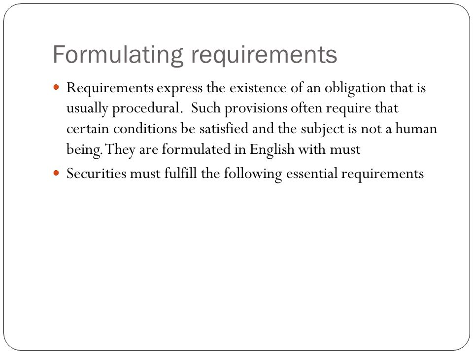 Formulating requirements Requirements express the existence of an obligation that is usually procedural. Such provisions often require that certain co