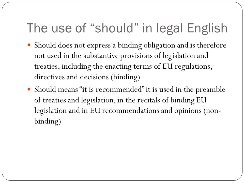 """The use of """"should"""" in legal English Should does not express a binding obligation and is therefore not used in the substantive provisions of legislati"""
