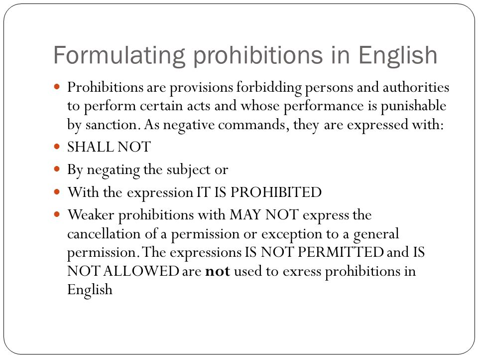 Formulating prohibitions in English Prohibitions are provisions forbidding persons and authorities to perform certain acts and whose performance is pu