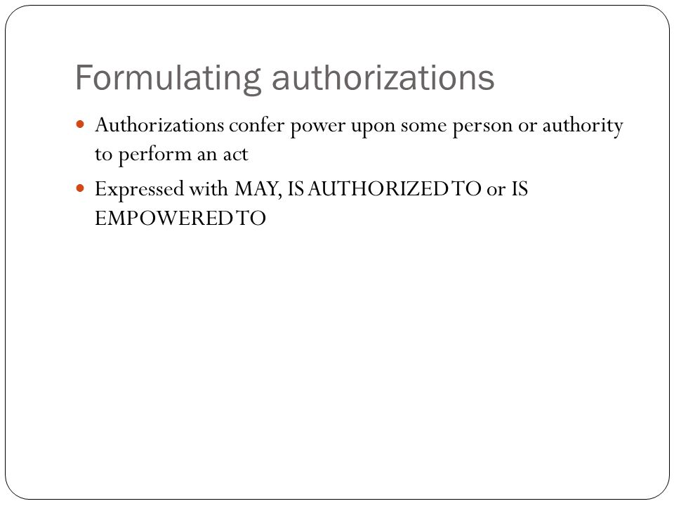 Formulating authorizations Authorizations confer power upon some person or authority to perform an act Expressed with MAY, IS AUTHORIZED TO or IS EMPO