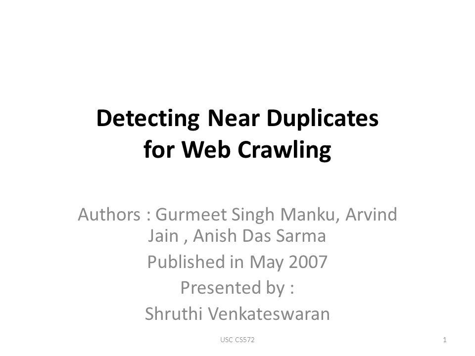 Detecting Near Duplicates for Web Crawling Authors : Gurmeet Singh Manku, Arvind Jain, Anish Das Sarma Published in May 2007 Presented by : Shruthi Venkateswaran 1USC CS572