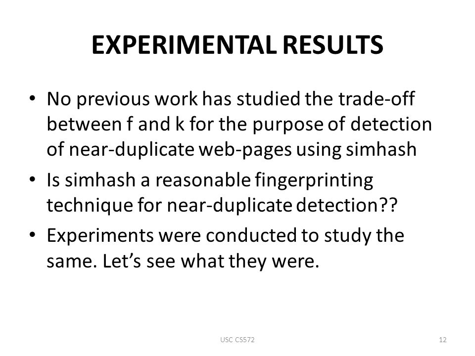 EXPERIMENTAL RESULTS No previous work has studied the trade-off between f and k for the purpose of detection of near-duplicate web-pages using simhash Is simhash a reasonable fingerprinting technique for near-duplicate detection .
