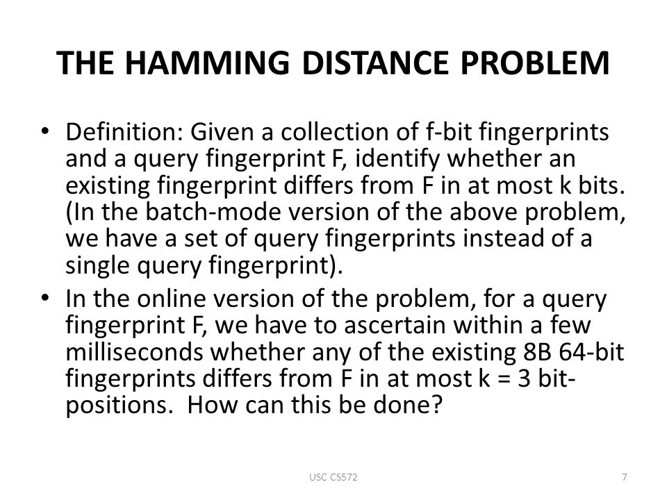 THE HAMMING DISTANCE PROBLEM Definition: Given a collection of f-bit fingerprints and a query fingerprint F, identify whether an existing fingerprint differs from F in at most k bits.