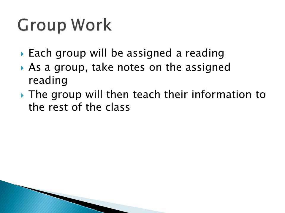  Each group will be assigned a reading  As a group, take notes on the assigned reading  The group will then teach their information to the rest of the class