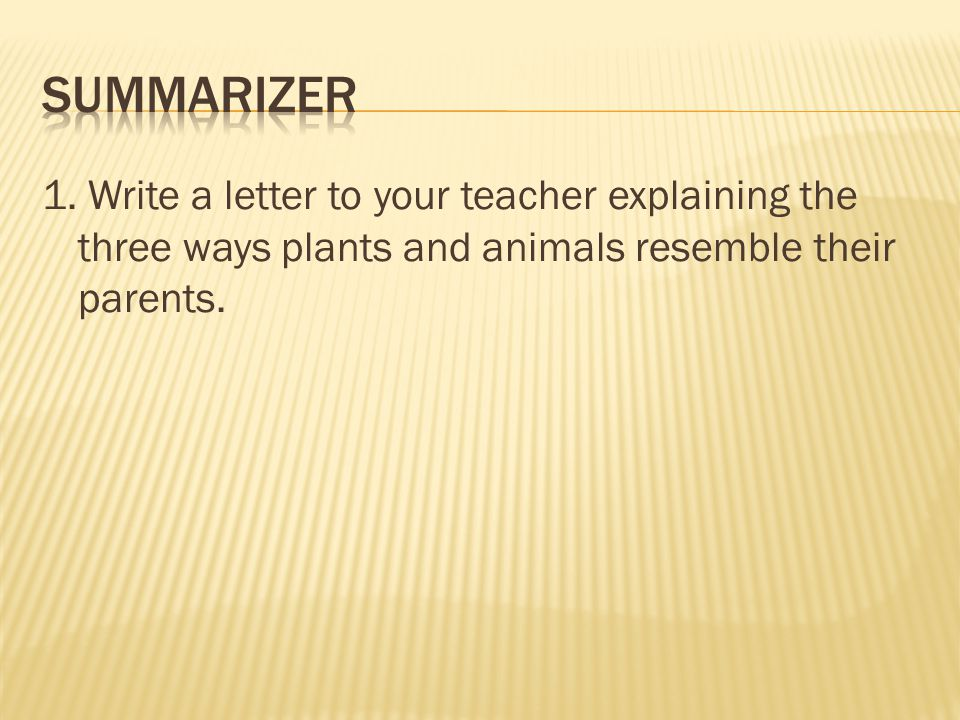 1. Write a letter to your teacher explaining the three ways plants and animals resemble their parents.