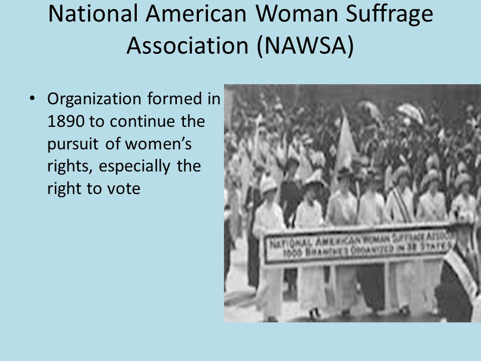 National American Woman Suffrage Association (NAWSA) Organization formed in 1890 to continue the pursuit of women's rights, especially the right to vo