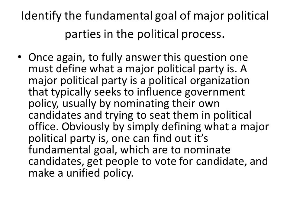 Identify the fundamental goal of major political parties in the political process. Once again, to fully answer this question one must define what a ma