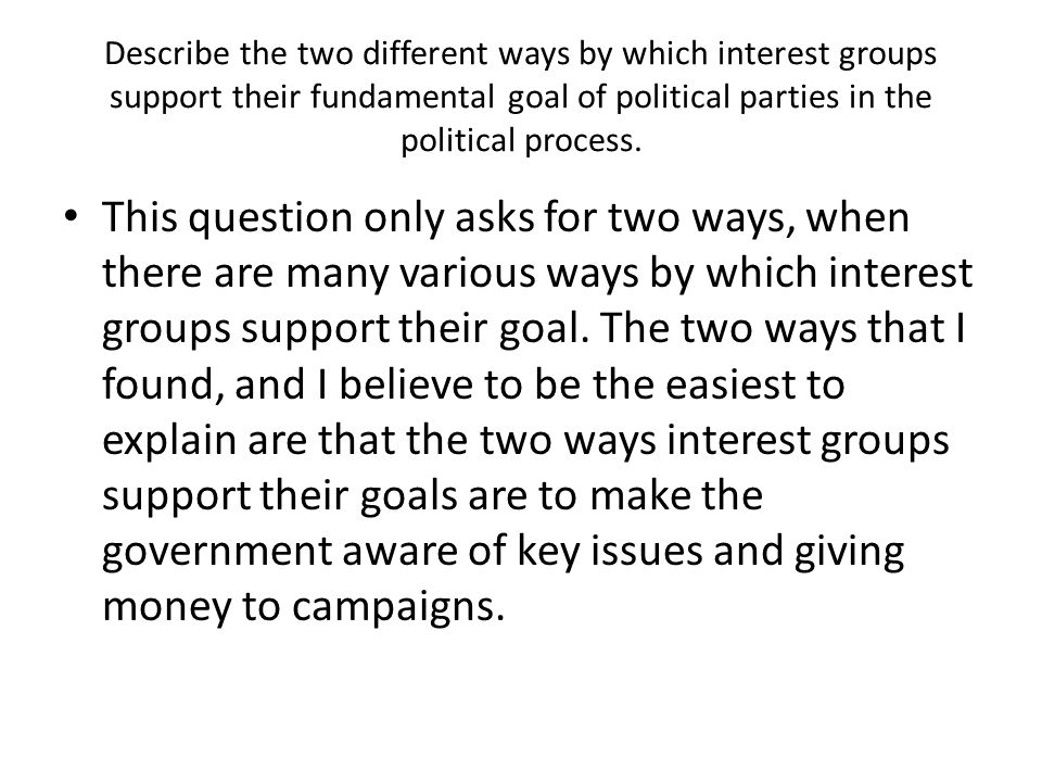 Describe the two different ways by which interest groups support their fundamental goal of political parties in the political process. This question o