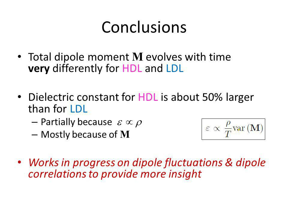Conclusions Total dipole moment M evolves with time very differently for HDL and LDL Dielectric constant for HDL is about 50% larger than for LDL – Pa