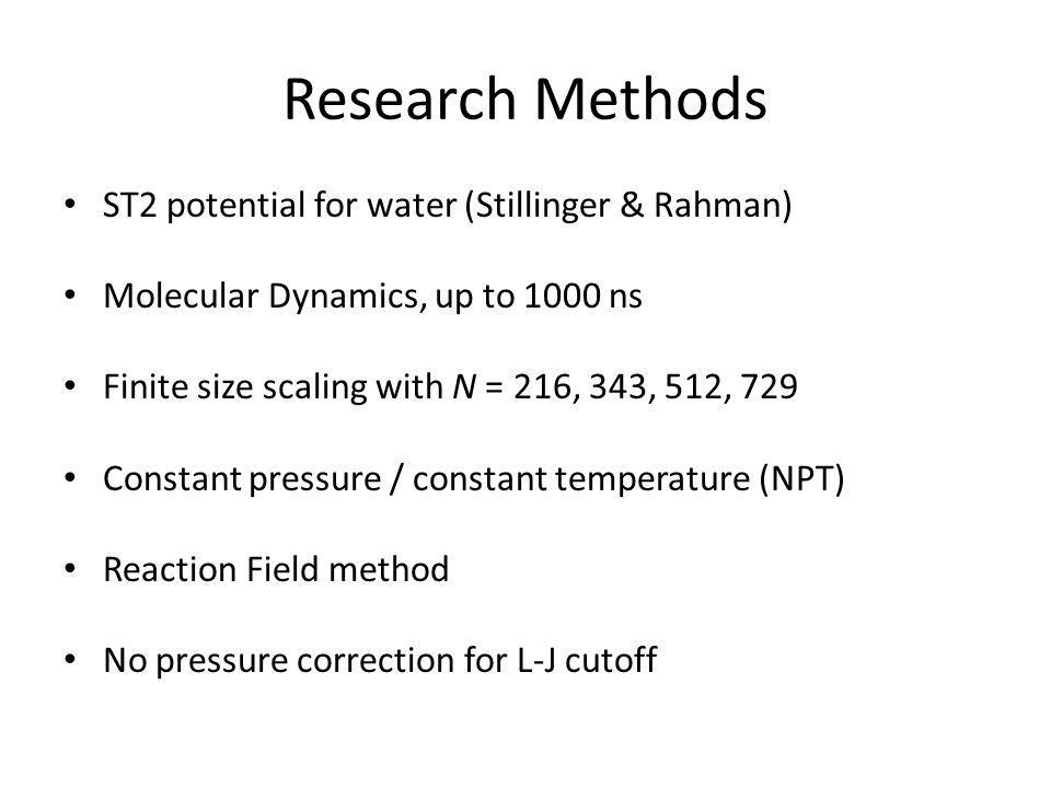 Research Methods ST2 potential for water (Stillinger & Rahman) Molecular Dynamics, up to 1000 ns Finite size scaling with N = 216, 343, 512, 729 Const
