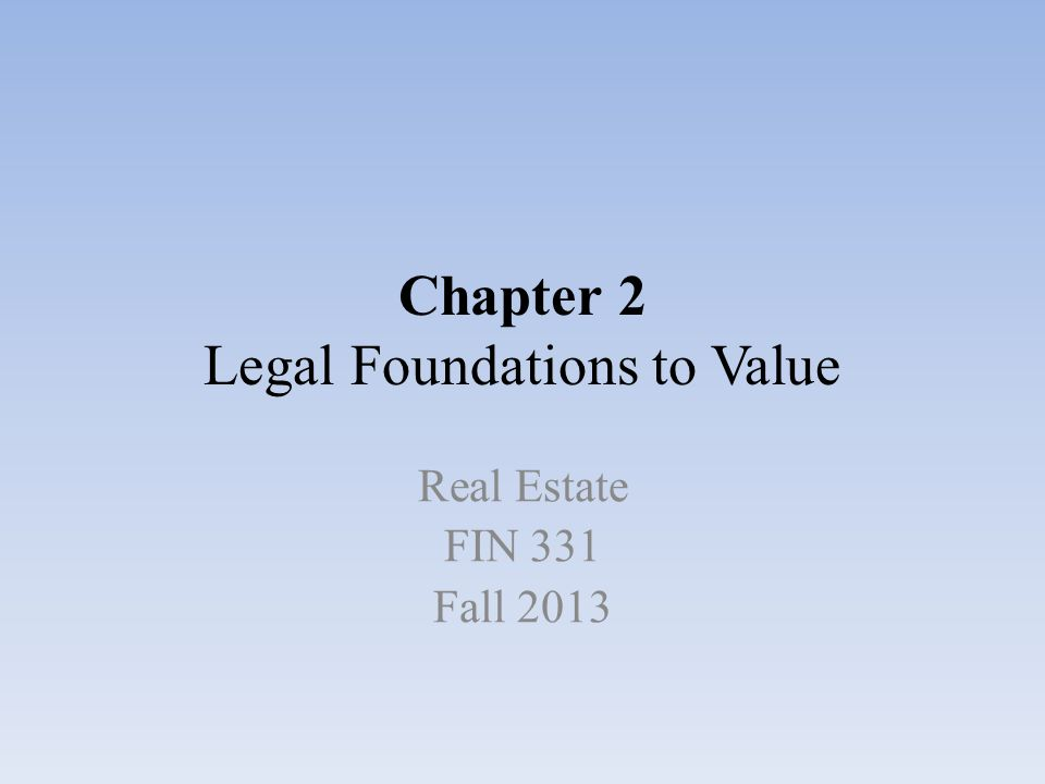 Chapter 2 Legal Foundations to Value Real Estate FIN 331 Fall 2013