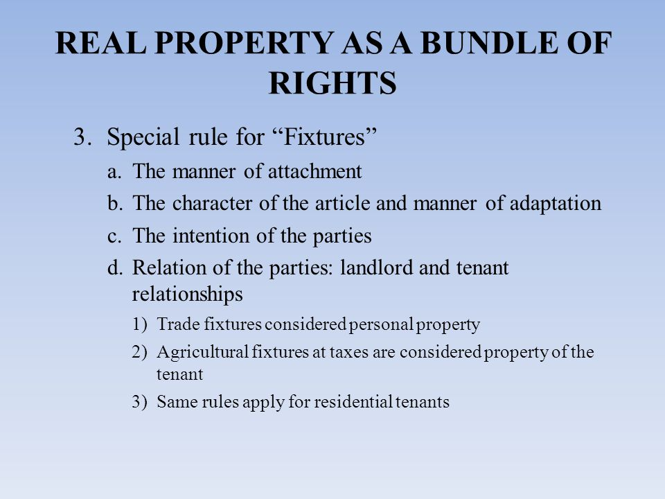 3.Special rule for Fixtures a.The manner of attachment b.The character of the article and manner of adaptation c.The intention of the parties d.Relation of the parties: landlord and tenant relationships 1)Trade fixtures considered personal property 2)Agricultural fixtures at taxes are considered property of the tenant 3)Same rules apply for residential tenants