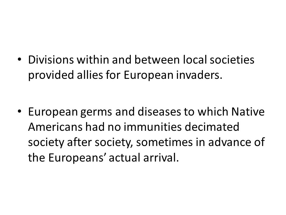 Divisions within and between local societies provided allies for European invaders. European germs and diseases to which Native Americans had no immun