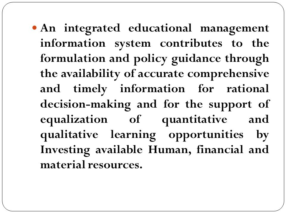 An integrated educational management information system contributes to the formulation and policy guidance through the availability of accurate comprehensive and timely information for rational decision-making and for the support of equalization of quantitative and qualitative learning opportunities by Investing available Human, financial and material resources.