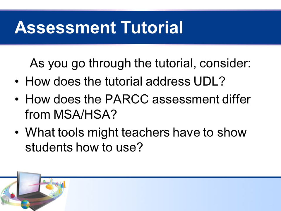 Assessment Tutorial As you go through the tutorial, consider: How does the tutorial address UDL.