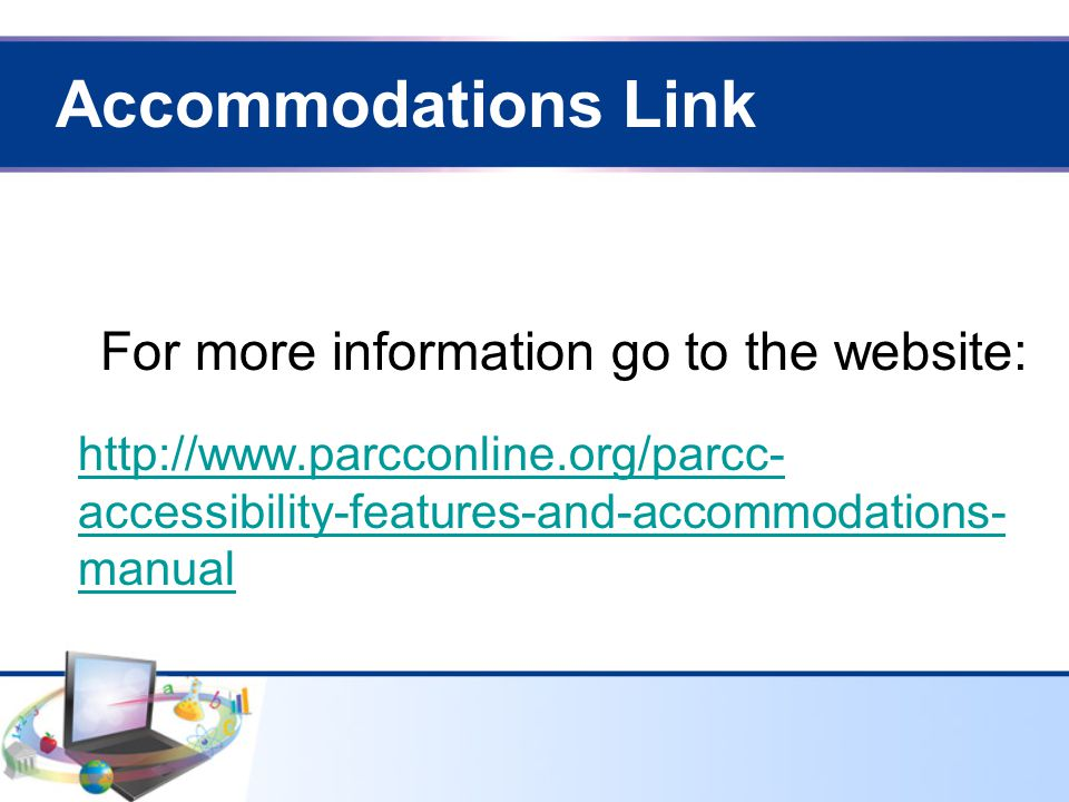 Accommodations Link http://www.parcconline.org/parcc- accessibility-features-and-accommodations- manual For more information go to the website: