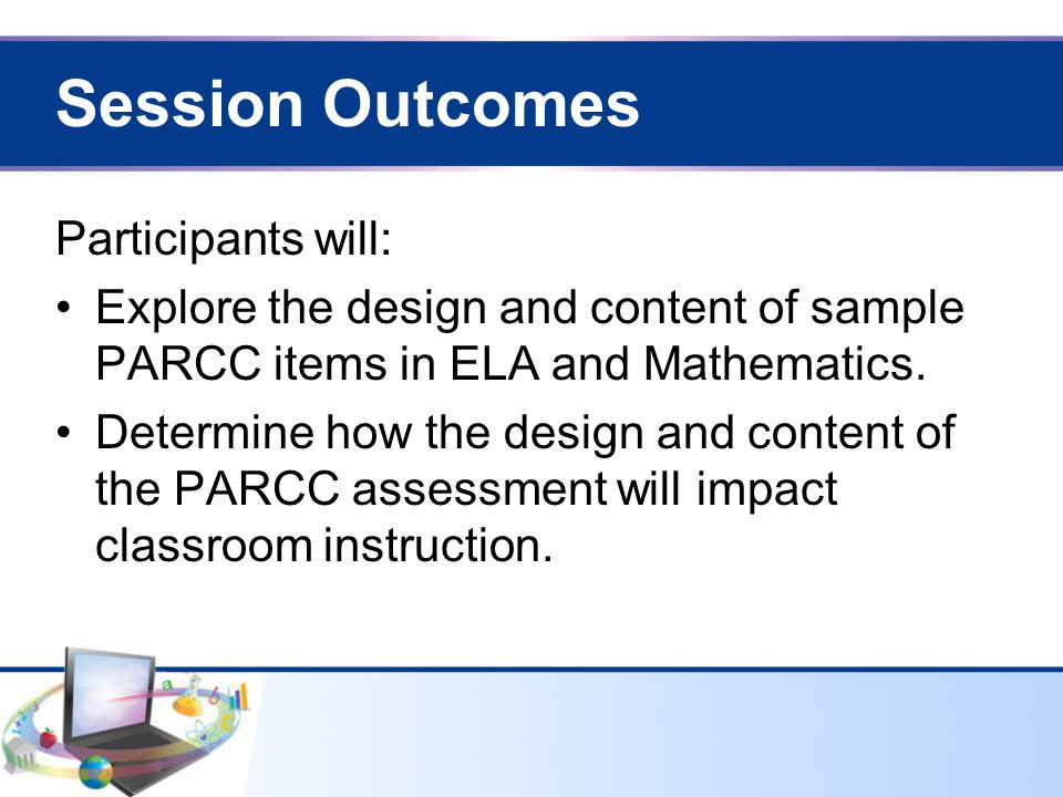 Session Outcomes Participants will: Explore the design and content of sample PARCC items in ELA and Mathematics.