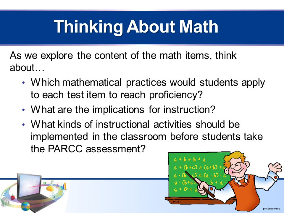 Thinking About Math As we explore the content of the math items, think about… Which mathematical practices would students apply to each test item to reach proficiency.