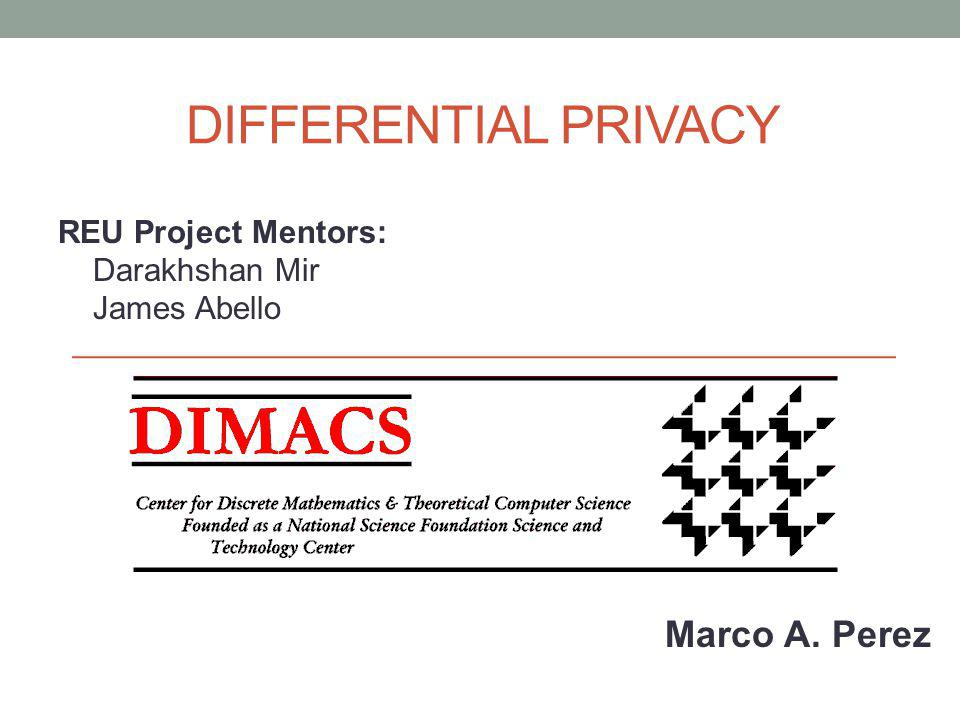 DIFFERENTIAL PRIVACY REU Project Mentors: Darakhshan Mir James Abello Marco A. Perez