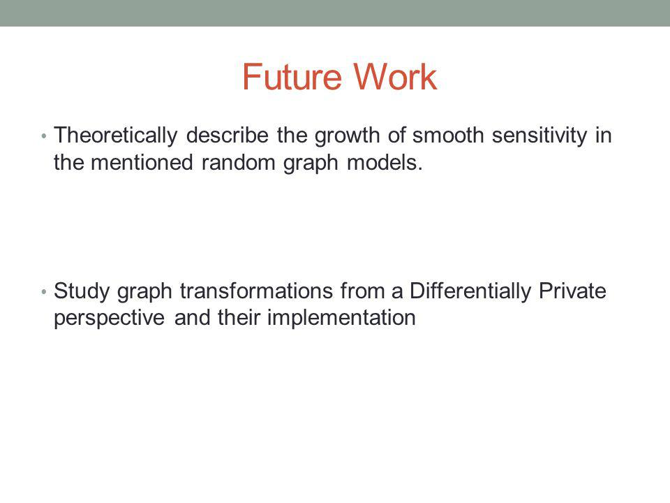 Future Work Theoretically describe the growth of smooth sensitivity in the mentioned random graph models.