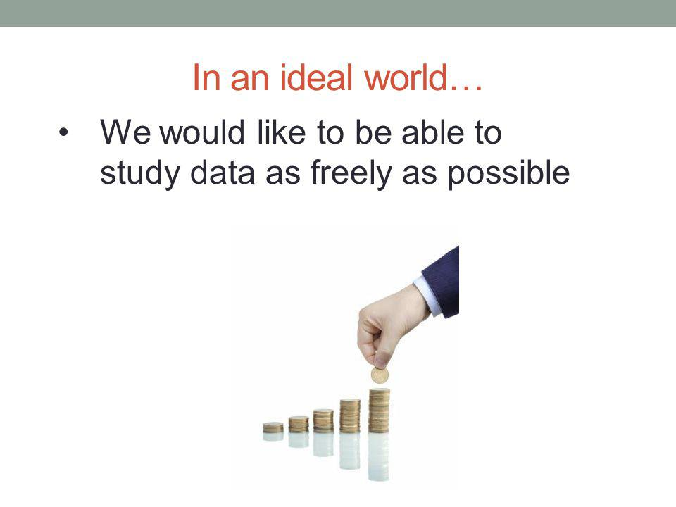 In an ideal world… We would like to be able to study data as freely as possible