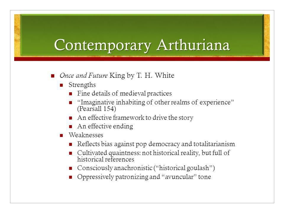 "Contemporary Arthuriana Once and Future King by T. H. White Strengths Fine details of medieval practices ""Imaginative inhabiting of other realms of ex"