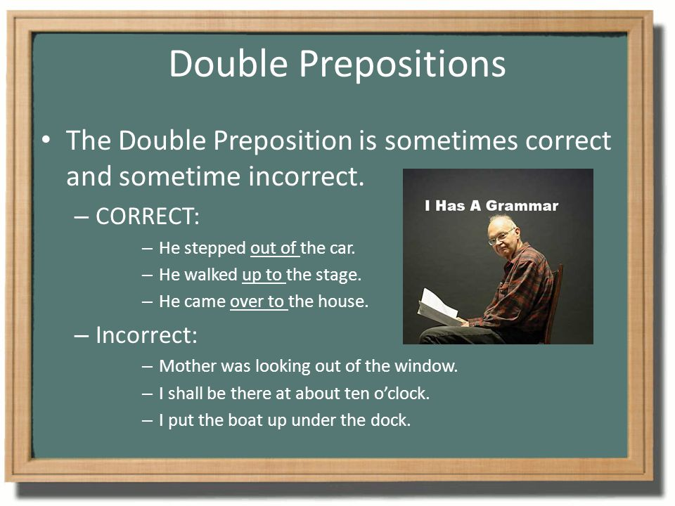 Double Prepositions The Double Preposition is sometimes correct and sometime incorrect. – CORRECT: – He stepped out of the car. – He walked up to the